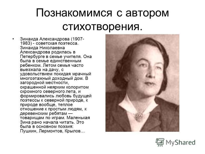 Познакомимся с автором стихотворения. Зинаида Александрова (1907- 1983) - советская поэтесса. Зинаида Николаевна Александрова родилась в Петербурге в семье учителя. Она была в семье единственным ребенком. Летом семья часто выезжала на дачу, с удоволь