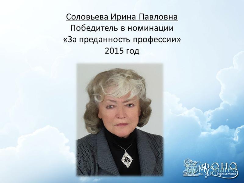 Соловьева Ирина Павловна Победитель в номинации «За преданность профессии» 2015 год