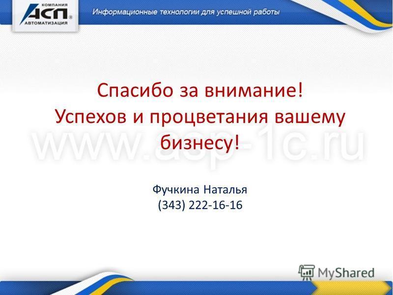 Спасибо за внимание! Успехов и процветания вашему бизнесу! Фучкина Наталья (343) 222-16-16