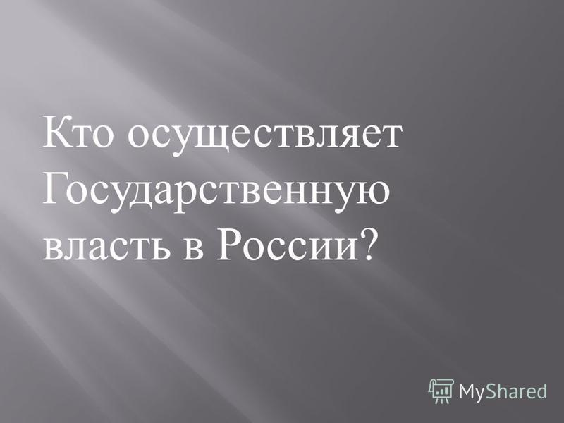 Кто осуществляет Государственную власть в России ?