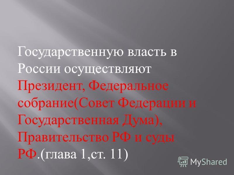 Государственную власть в России осуществляют Президент, Федеральное собрание ( Совет Федерации и Государственная Дума ), Правительство РФ и суды РФ.( глава 1, ст. 11)