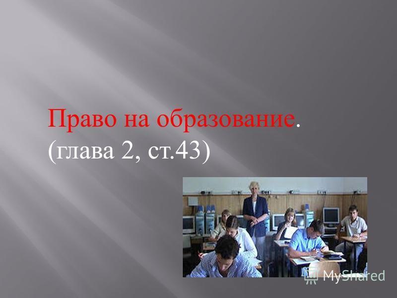 Право на образование. ( глава 2, ст.43)
