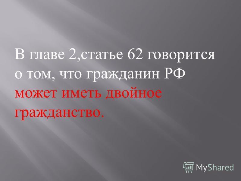 В главе 2, статье 62 говорится о том, что гражданин РФ может иметь двойное гражданство.