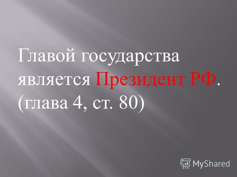 Главой государства является Президент РФ. ( глава 4, ст. 80)