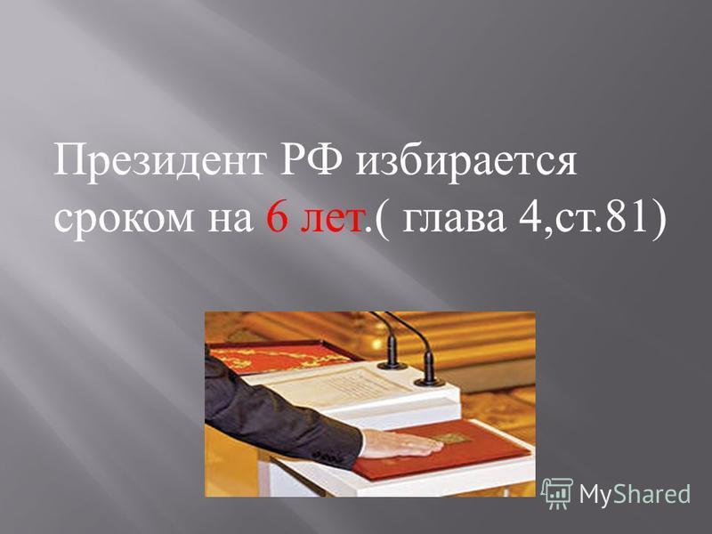 Президент РФ избирается сроком на 6 лет.( глава 4, ст.81)