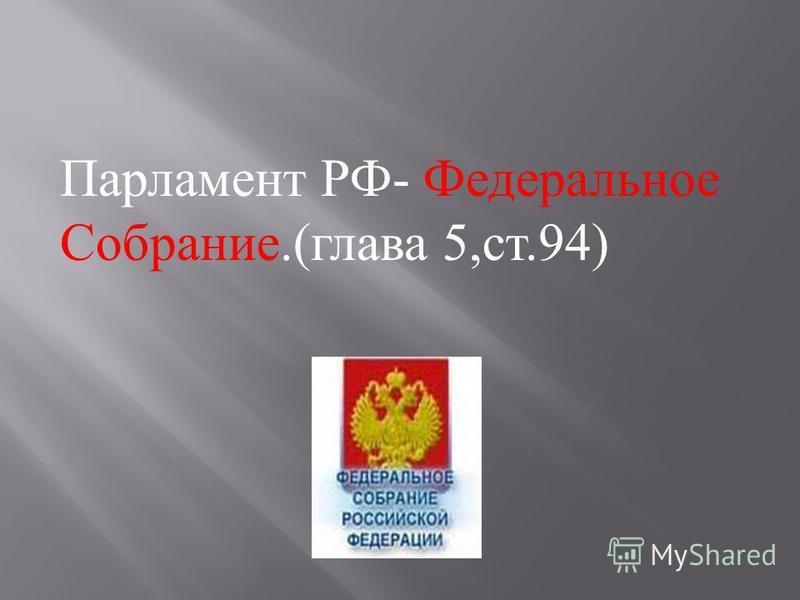 Парламент РФ - Федеральное Собрание.( глава 5, ст.94)