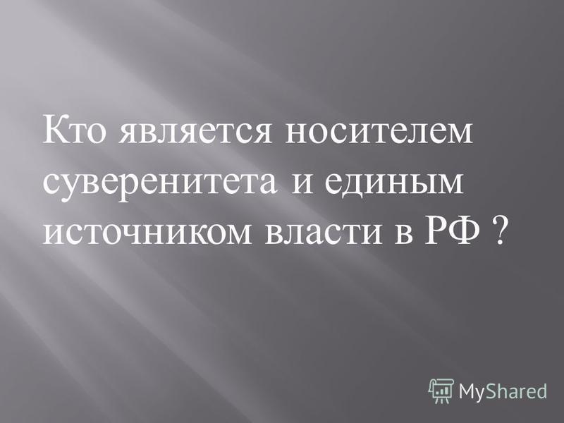 Кто является носителем суверенитета и единым источником власти в РФ ?