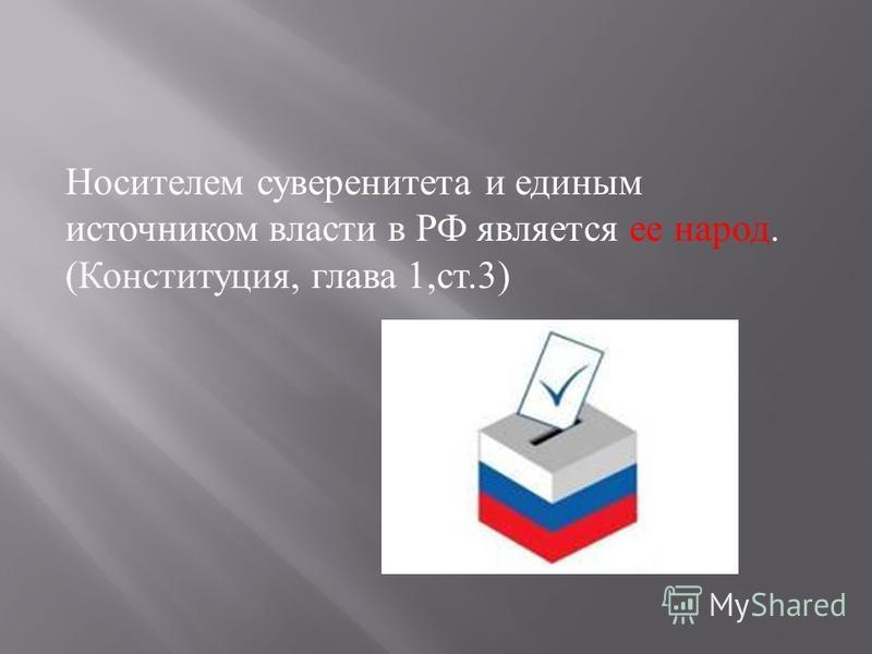 Носителем суверенитета и единым источником власти в РФ является ее народ. ( Конституция, глава 1, ст.3)
