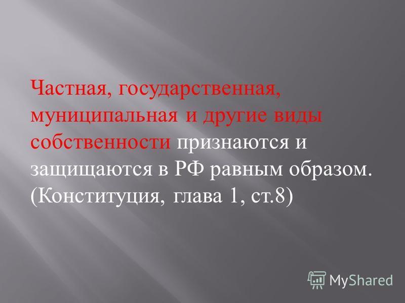 Частная, государственная, муниципальная и другие виды собственности признаются и защищаются в РФ равным образом. ( Конституция, глава 1, ст.8)