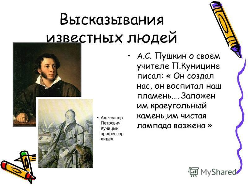 Высказывания известных людей А.С. Пушкин о своём учителе П.Куницине писал: « Он создал нас, он воспитал наш пламень…. Заложен им краеугольный камень,им чистая лампада воз жена »