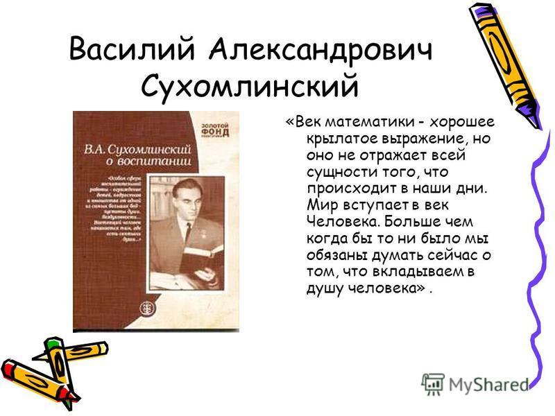 Василий Александрович Сухомлинский «Век математики - хорошее крылатое выражение, но оно не отражает всей сущности того, что происходит в наши дни. Мир вступает в век Человека. Больше чем когда бы то ни было мы обязаны думать сейчас о том, что вкладыв