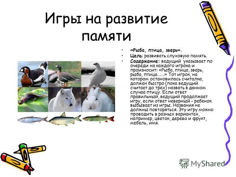 Игры на развитие памяти «Рыба, птица, зверь». Цель: развивать слуховую память. Содержание: ведущий указывает по очереди на каждого игрока и произносит: «Рыба, птица, зверь, рыба, птица......» Тот игрок, на котором остановилась считалка, должен быстро