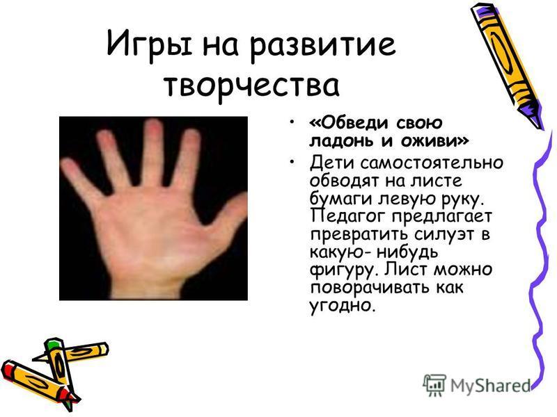 Игры на развитие творчества «Обведи свою ладонь и оживи» Дети самостоятельно обводят на листе бумаги левую руку. Педагог предлагает превратить силуэт в какую- нибудь фигуру. Лист можно поворачивать как угодно.