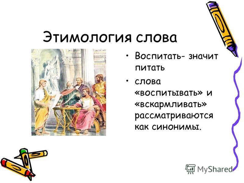 Этимология слова Воспитать- значит питать слова «воспитывать» и «вскармливать» рассматриваются как синонимы.