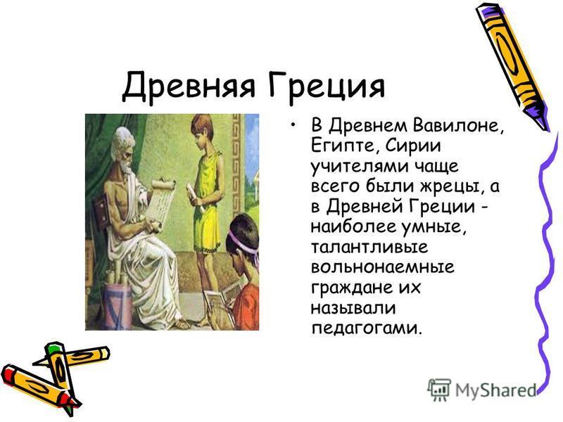 Древняя Греция В Древнем Вавилоне, Египте, Сирии учителями чаще всего были жрецы, а в Древней Греции - наиболее умные, талантливые вольнонаемные граждане их называли педагогами.