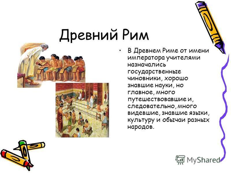 Древний Рим В Древнем Риме от имени императора учителями назначались государственные чиновники, хорошо знавшие науки, но главное, много путешествовавшие и, следовательно, много видевшие, знавшие языки, культуру и обычаи разных народов.