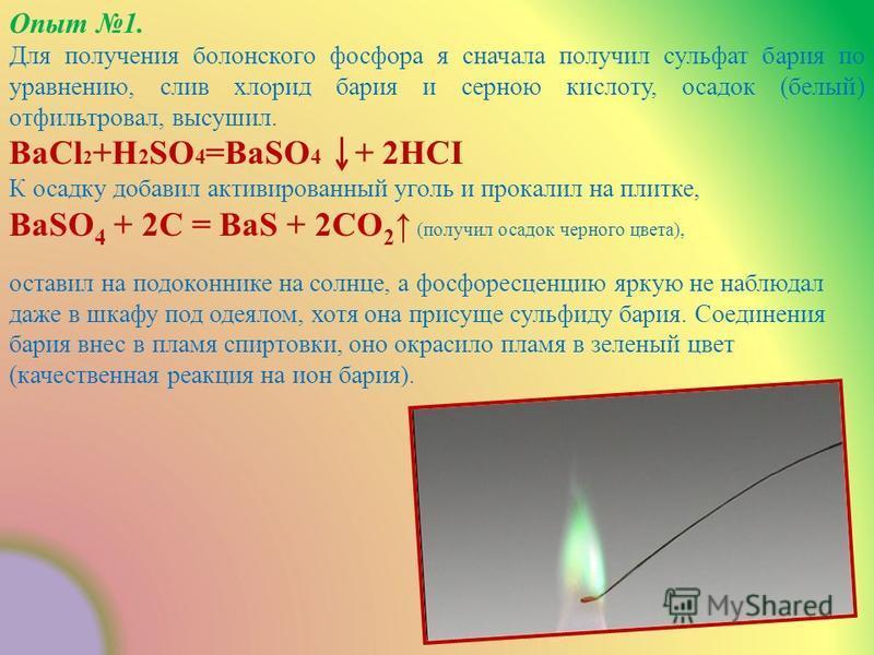 Опыт 1. Для получения болонского фосфора я сначала получил сульфат бария по уравнению, слив хлорид бария и серною кислоту, осадок (белый) отфильтровал, высушил. ВаСl 2 +Н 2 SO 4 =BaSO 4 + 2HCI К осадку добавил активированный уголь и прокалил на плитк
