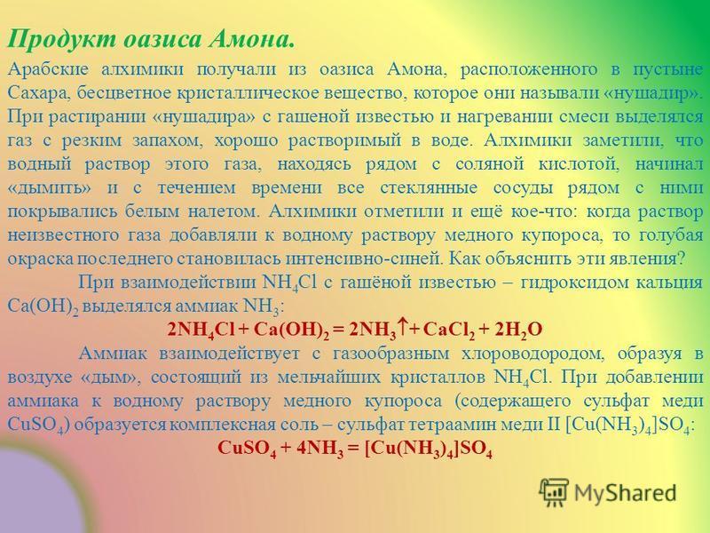 Продукт оазиса Амона. Арабские алхимики получали из оазиса Амона, расположенного в пустыне Сахара, бесцветное кристаллическое вещество, которое они называли «нушадир». При растирании «нушадира» с гашеной известью и нагревании смеси выделялся газ с ре