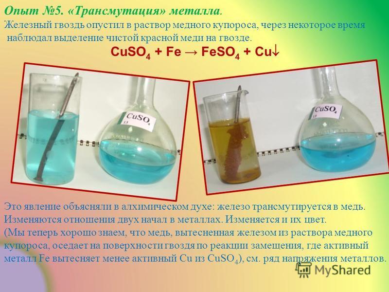 Опыт 5. «Трансмутация» металла. Железный гвоздь опустил в раствор медного купороса, через некоторое время наблюдал выделение чистой красной меди на гвозде. CuSO 4 + Fe FeSO 4 + Cu Это явление объясняли в алхимическом духе: железо трансмутируется в ме