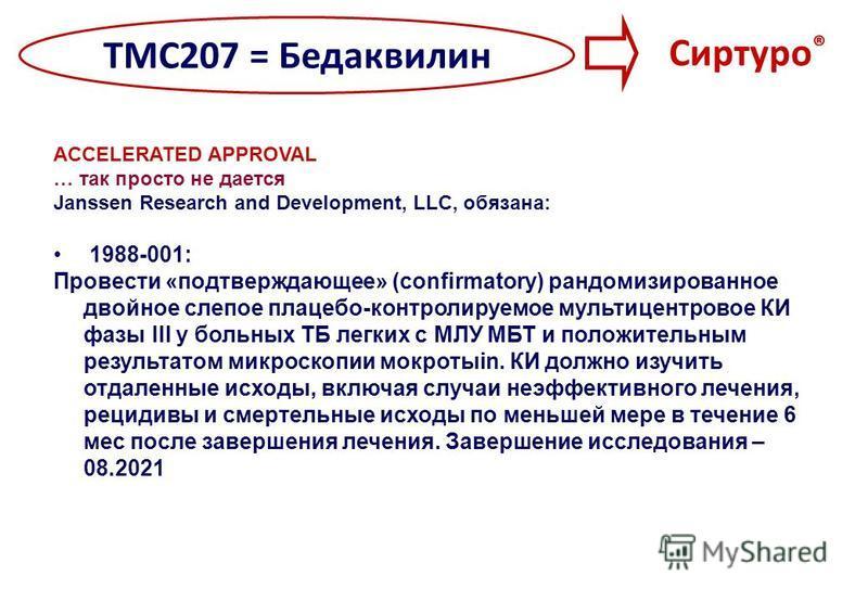 ТМС207 = Бедаквилин Сиртуро ® ACCELERATED APPROVAL … так просто не дается Janssen Research and Development, LLC, обязана: 1988-001: Провести «подтверждающее» (confirmatory) рандомизированное двойное слепое плацебо-контролируемое мультицентровое КИ фа