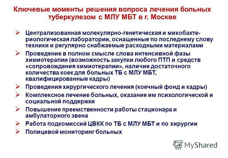 Ключевые моменты решения вопроса лечения больных туберкулезом с МЛУ МБТ в г. Москве Централизованная молекулярно-генетическая и микобакте- реологическая лаборатории, оснащенные по последнему слову техники и регулярно снабжаемые расходными материалами