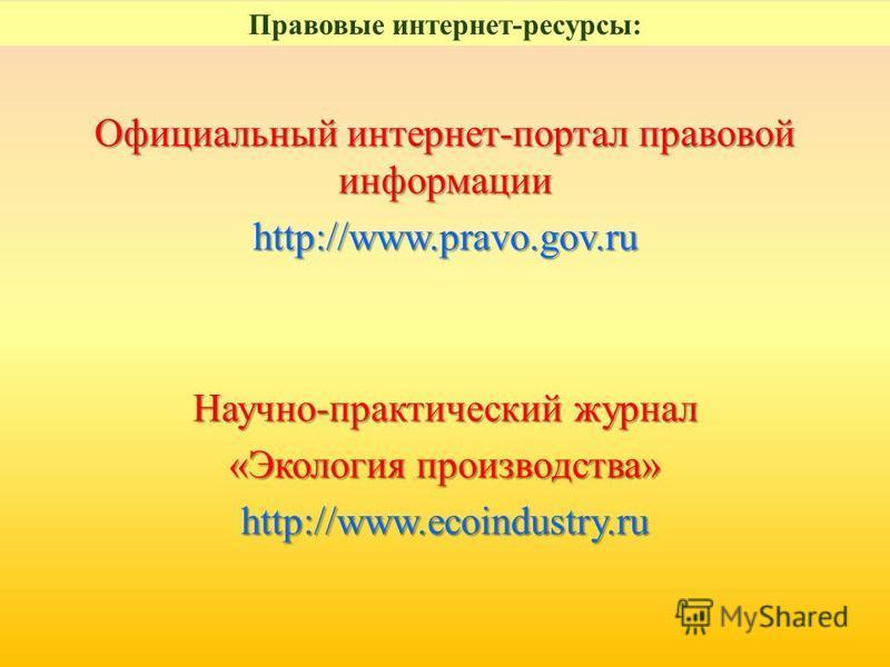 Официальный интернет-портал правовой информации http://www.pravo.gov.ru Научно-практический журнал «Экология производства» http://www.ecoindustry.ru