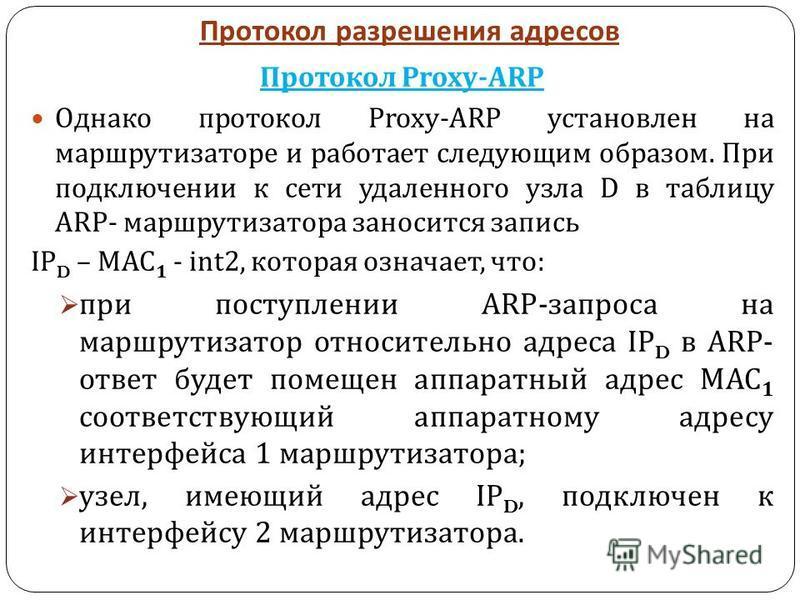Протокол разрешения адресов Протокол Proxy-ARP Однако протокол Proxy-ARP установлен на маршрутизаторе и работает следующим образом. При подключении к сети удаленного узла D в таблицу ARP- маршрутизатора заносится запись IP D – MAC 1 - int2, которая о