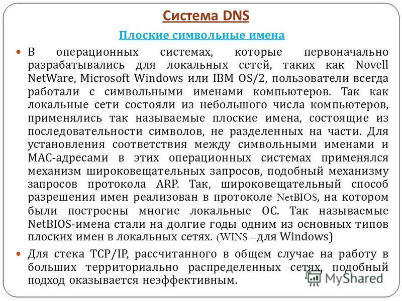 Система DNS Плоские символьные имена В операционных системах, которые первоначально разрабатывались для локальных сетей, таких как Novell NetWare, Microsoft Windows или IBM OS/2, пользователи всегда работали с символьными именами компьютеров. Так как