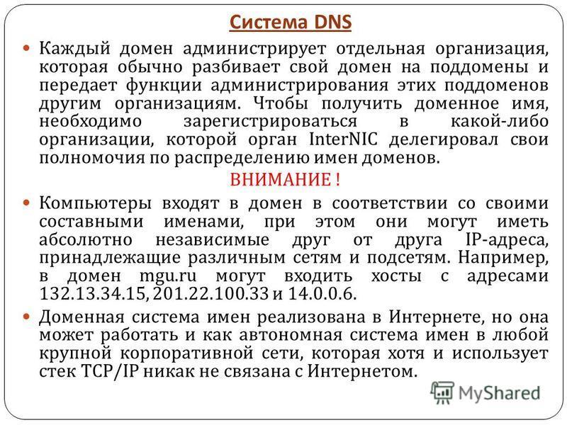 Система DNS Каждый домен администрирует отдельная организация, которая обычно разбивает свой домен на поддомены и передает функции администрирования этих поддоменов другим организациям. Чтобы получить доменное имя, необходимо зарегистрироваться в как