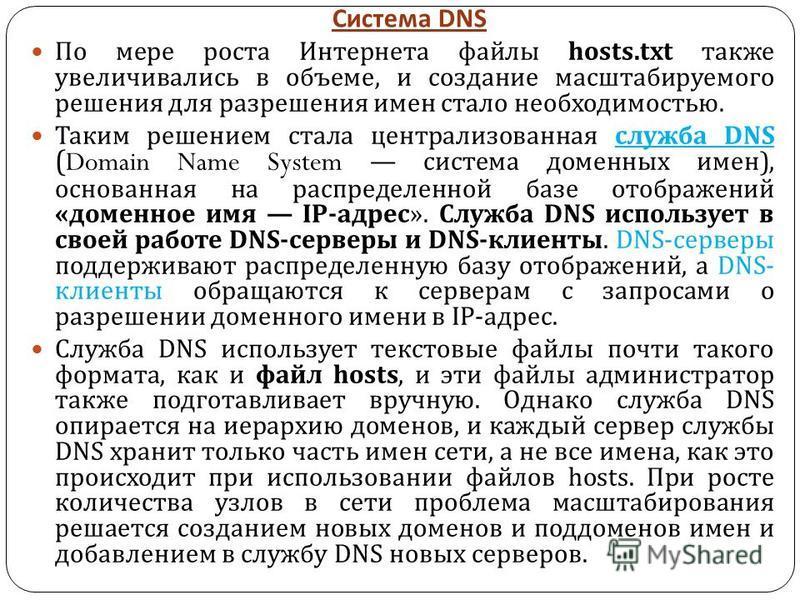 Система DNS По мере роста Интернета файлы hosts.txt также увеличивались в объеме, и создание масштабируемого решения для разрешения имен стало необходимостью. Таким решением стала централизованная служба DNS (Domain Name System система доменных имен
