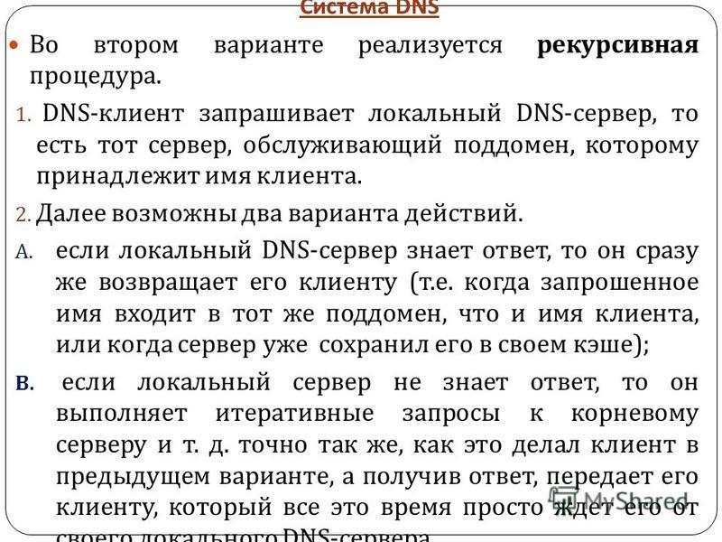 Система DNS Во втором варианте реализуется рекурсивная процедура. 1. DNS - клиент запрашивает локальный DNS - сервер, то есть тот сервер, обслуживающий поддомен, которому принадлежит имя клиента. 2. Далее возможны два варианта действий. A. если локал