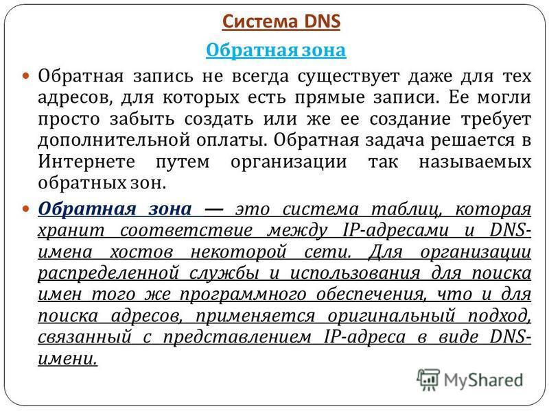 Система DNS Обратная зона Обратная запись не всегда существует даже для тех адресов, для которых есть прямые записи. Ее могли просто забыть создать или же ее создание требует дополнительной оплаты. Обратная задача решается в Интернете путем организац