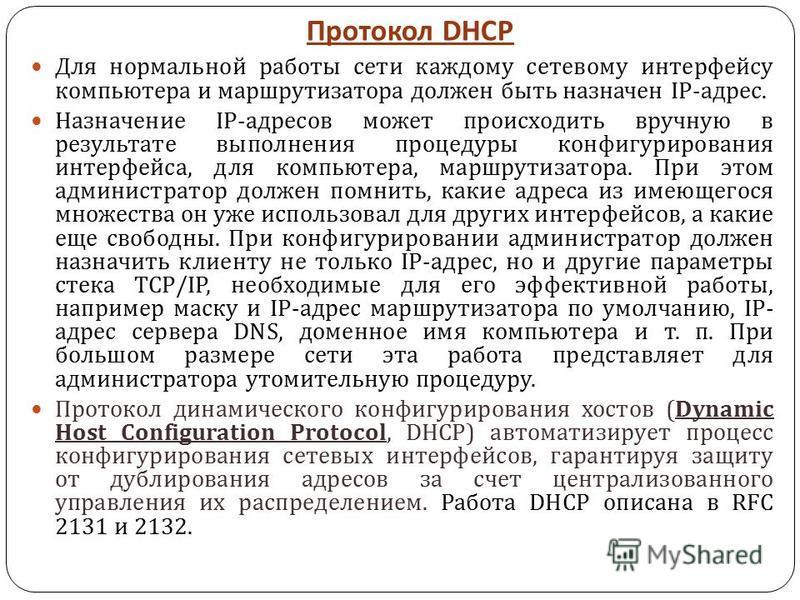 Протокол DHCP Для нормальной работы сети каждому сетевому интерфейсу компьютера и маршрутизатора должен быть назначен IP- адрес. Назначение IP- адресов может происходить вручную в результате выполнения процедуры конфигурирования интерфейса, для компь