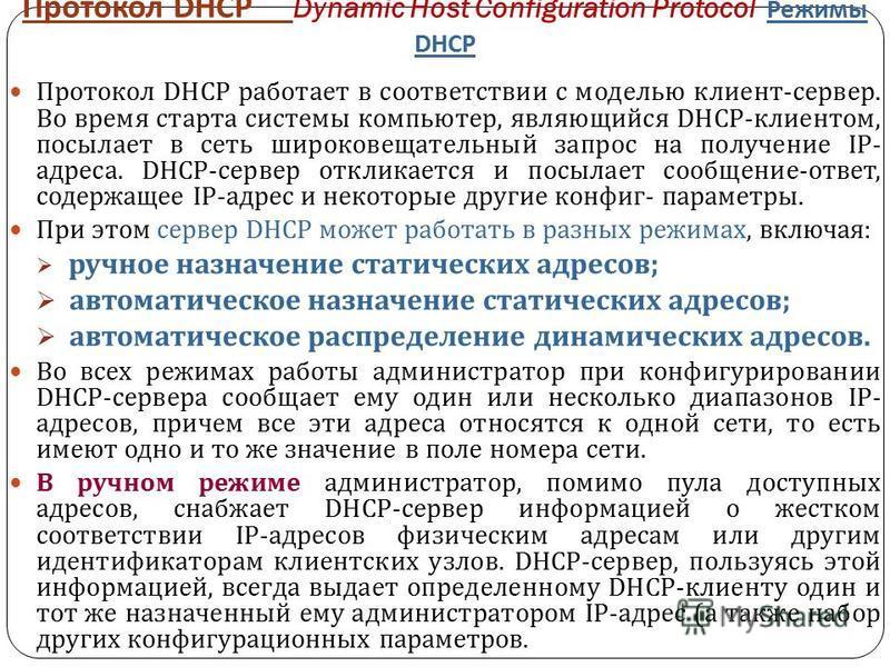 Протокол DHCP Dynamic Host Configuration Protocol Режимы DHCP Протокол DHCP работает в соответствии с моделью клиент - сервер. Во время старта системы компьютер, являющийся DHCP- клиентом, посылает в сеть широковещательный запрос на получение IP- адр
