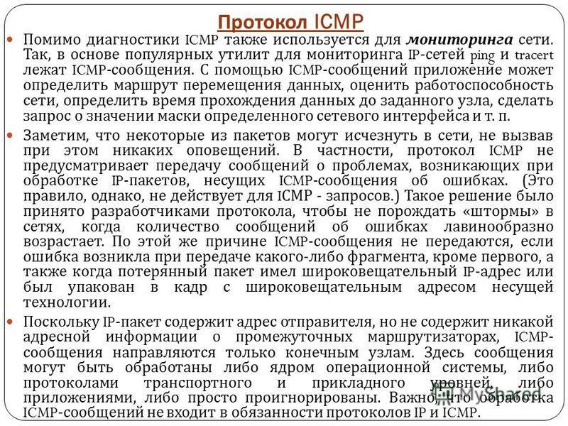 Протокол ICMP Помимо диагностики ICMP также используется для мониторинга сети. Так, в основе популярных утилит для мониторинга IP- сетей ping и tracert лежат ICMP- сообщения. С помощью ICMP- сообщений приложение может определить маршрут перемещения д