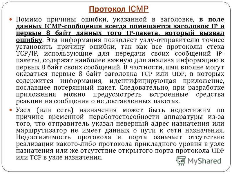 Протокол ICMP Помимо причины ошибки, указанной в заголовке, в поле данных ICMP- сообщения всегда помещается заголовок IP и первые 8 байт данных того IP- пакета, который вызвал ошибку. Эта информация позволяет узлу - отправителю точнее установить прич