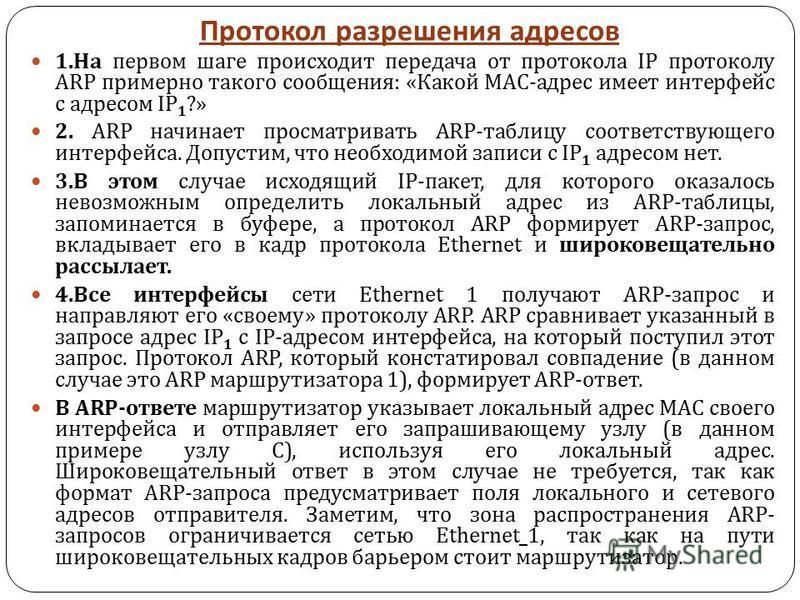 Протокол разрешения адресов 1. На первом шаге происходит передача от протокола IP протоколу ARP примерно такого сообщения : « Какой МАС - адрес имеет интерфейс с адресом IP 1 ?» 2. ARP начинает просматривать ARP- таблицу соответствующего интерфейса.