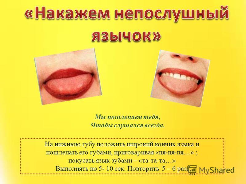На нижнюю губу положить широкий кончик языка и пошлепать его губами, приговаривая «пя-пя-пя…» ; покусать язык зубами – «та-та-та…» Выполнять по 5- 10 сек. Повторить 5 – 6 раз. Мы пошлепаем тебя, Чтобы слушался всегда.