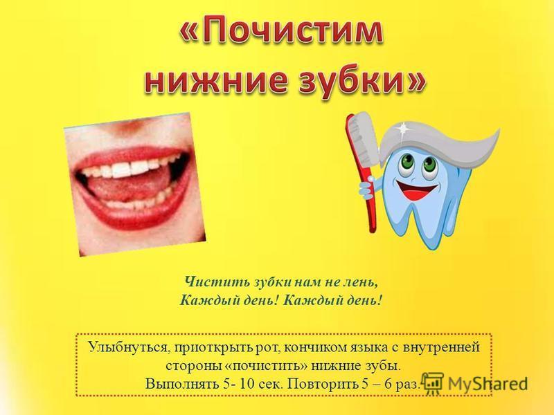 Улыбнуться, приоткрыть рот, кончиком языка с внутренней стороны «почистить» нижние зубы. Выполнять 5- 10 сек. Повторить 5 – 6 раз. Чистить зубки нам не лень, Каждый день!