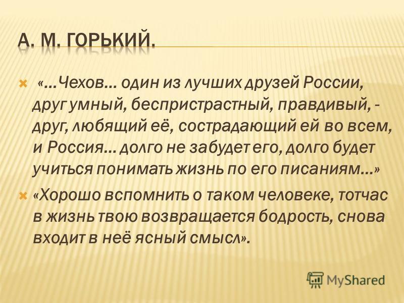 «…Чехов… один из лучших друзей России, друг умный, беспристрастный, правдивый, - друг, любящий её, сострадающий ей во всем, и Россия… долго не забудет его, долго будет учиться понимать жизнь по его писаниям…» «Хорошо вспомнить о таком человеке, тотча