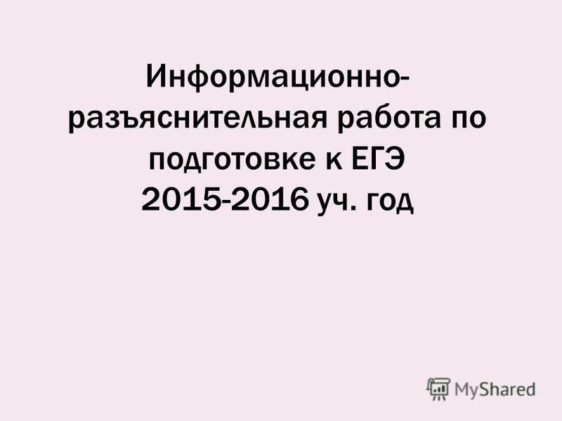 Информационно- разъяснительная работа по подготовке к ЕГЭ 2015-2016 уч. год