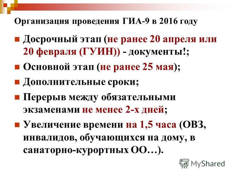 Организация проведения ГИА-9 в 2016 году Досрочный этап (не ранее 20 апреля или 20 февраля (ГУИН)) - документы!; Основной этап (не ранее 25 мая); Дополнительные сроки; Перерыв между обязательными экзаменами не менее 2-х дней; Увеличение времени на 1,