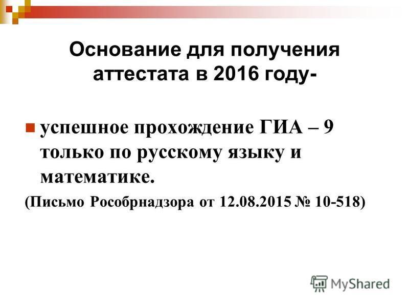 Основание для получения аттестата в 2016 году- успешное прохождение ГИА – 9 только по русскому языку и математике. (Письмо Рособрнадзора от 12.08.2015 10-518)