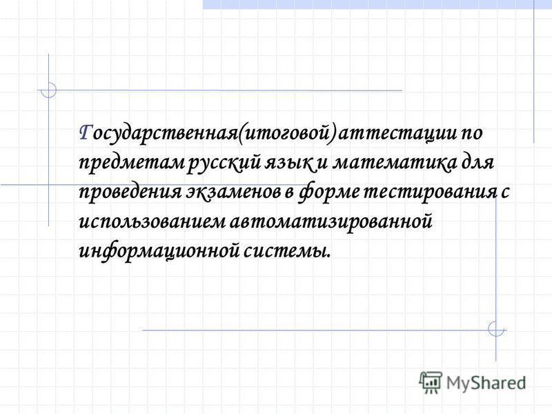 Государственная(итоговой) аттестации по предметам русский язык и математика для проведения экзаменов в форме тестирования с использованием автоматизированной информационной системы.