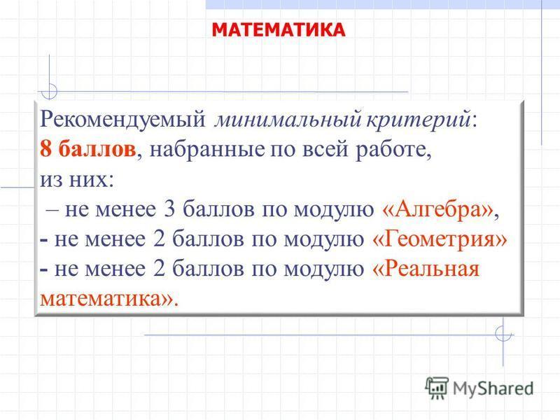 Рекомендуемый минимальный критерий: 8 баллов, набранные по всей работе, из них: – не менее 3 баллов по модулю «Алгебра», - не менее 2 баллов по модулю «Геометрия» - не менее 2 баллов по модулю «Реальная математика».