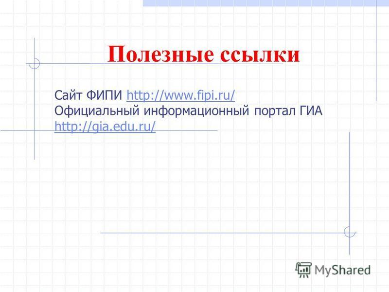Полезные ссылки Сайт ФИПИ http://www.fipi.ru/http://www.fipi.ru/ Официальный информационный портал ГИА http://gia.edu.ru/ http://gia.edu.ru/