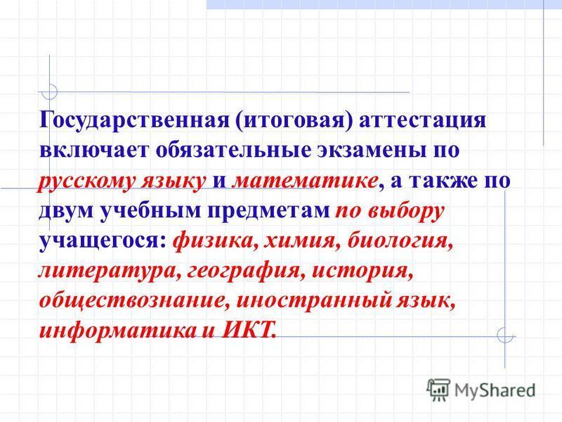 Государственная (итоговая) аттестация включает обязательные экзамены по русскому языку и математике, а также по двум учебным предметам по выбору учащегося: физика, химия, биология, литература, география, история, обществознание, иностранный язык, инф