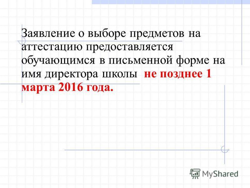Заявление о выборе предметов на аттестацию предоставляется обучающимся в письменной форме на имя директора школы не позднее 1 марта 2016 года.