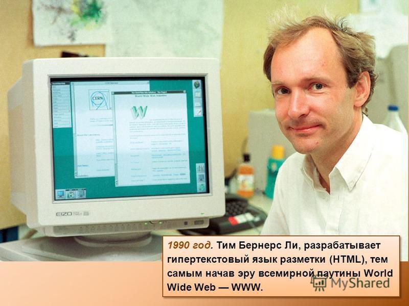 1990 год. Тим Бернерс Ли, разрабатывает гипертекстовый язык разметки (HTML), тем самым начав эру всемирной паутины World Wide Web WWW.