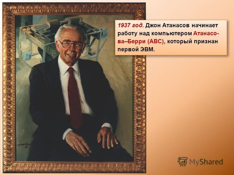 1937 год. Джон Атанасов начинает работу над компьютером Атанасо- ва–Берри (ABC), который признан первой ЭВМ.